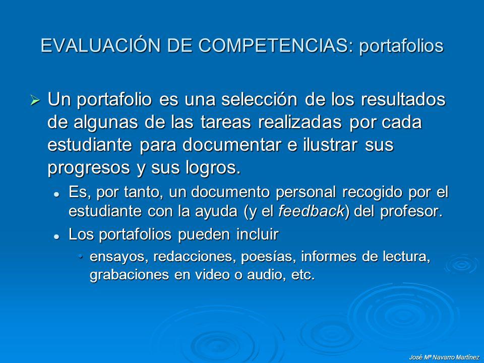 José Mª Navarro Martínez EVALUACIÓN DE COMPETENCIAS: portafolios Un portafolio es una selección de los resultados de algunas de las tareas realizadas