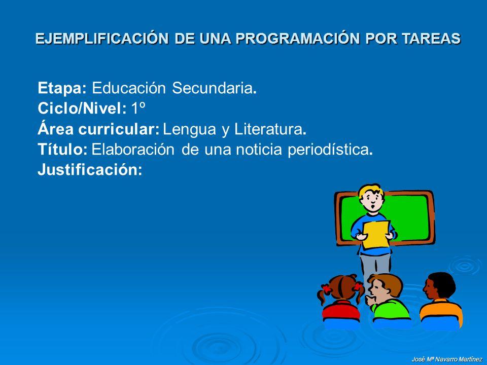José Mª Navarro Martínez EJEMPLIFICACIÓN DE UNA PROGRAMACIÓN POR TAREAS Etapa: Educación Secundaria. Ciclo/Nivel: 1º Área curricular: Lengua y Literat