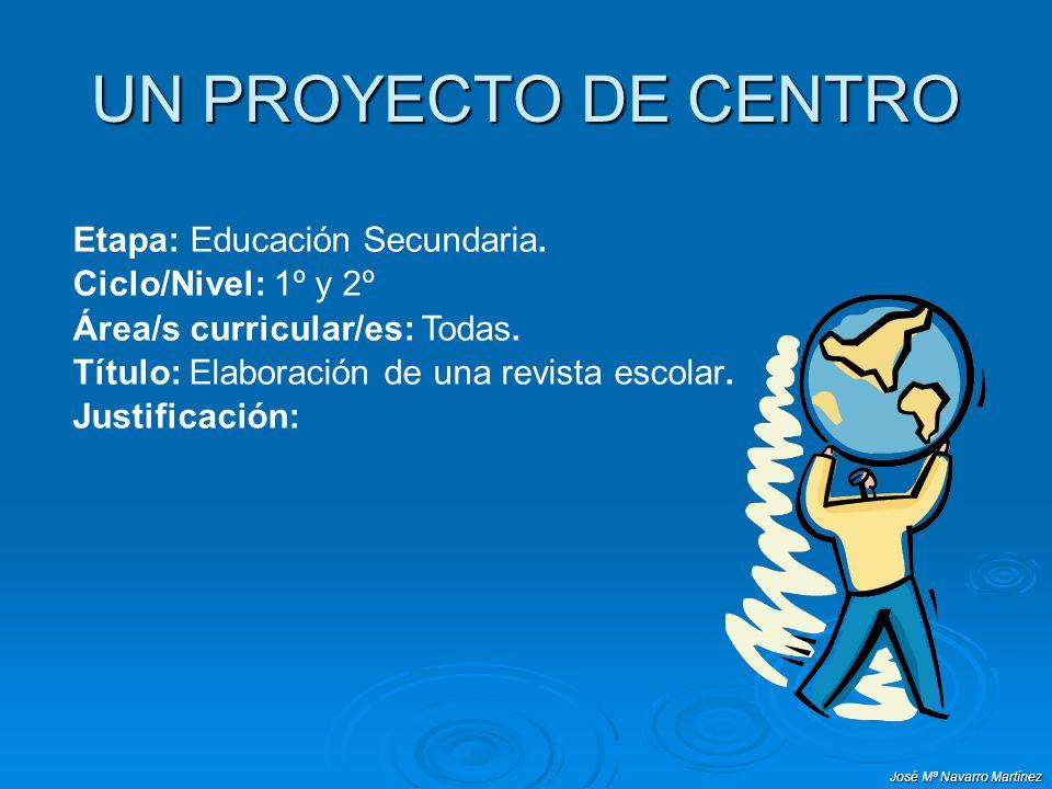 José Mª Navarro Martínez UN PROYECTO DE CENTRO Etapa: Educación Secundaria. Ciclo/Nivel: 1º y 2º Área/s curricular/es: Todas. Título: Elaboración de u