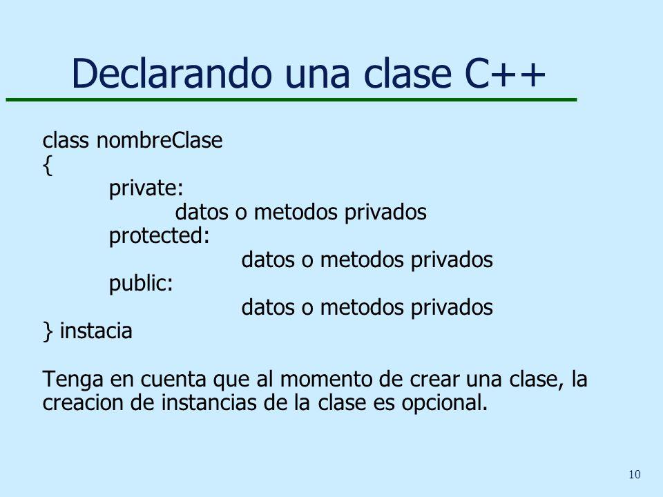 10 Declarando una clase C++ class nombreClase { private: datos o metodos privados protected: datos o metodos privados public: datos o metodos privados } instacia Tenga en cuenta que al momento de crear una clase, la creacion de instancias de la clase es opcional.