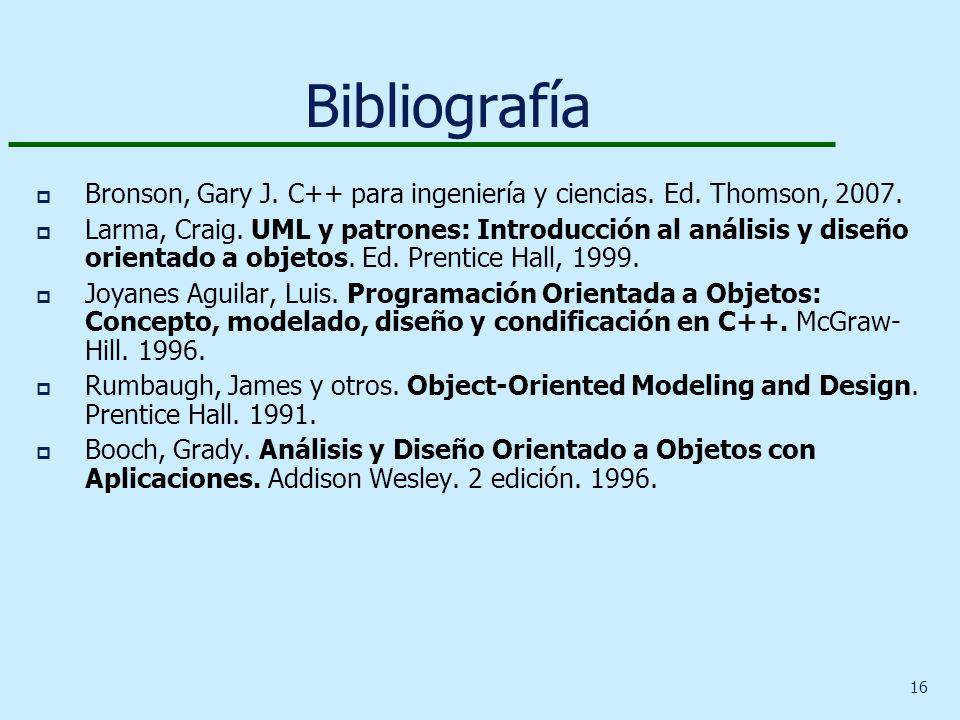 16 Bibliografía p Bronson, Gary J. C++ para ingeniería y ciencias. Ed. Thomson, 2007. p Larma, Craig. UML y patrones: Introducción al análisis y diseñ