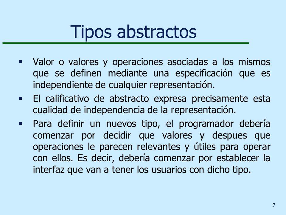 7 Tipos abstractos Valor o valores y operaciones asociadas a los mismos que se definen mediante una especificación que es independiente de cualquier representación.