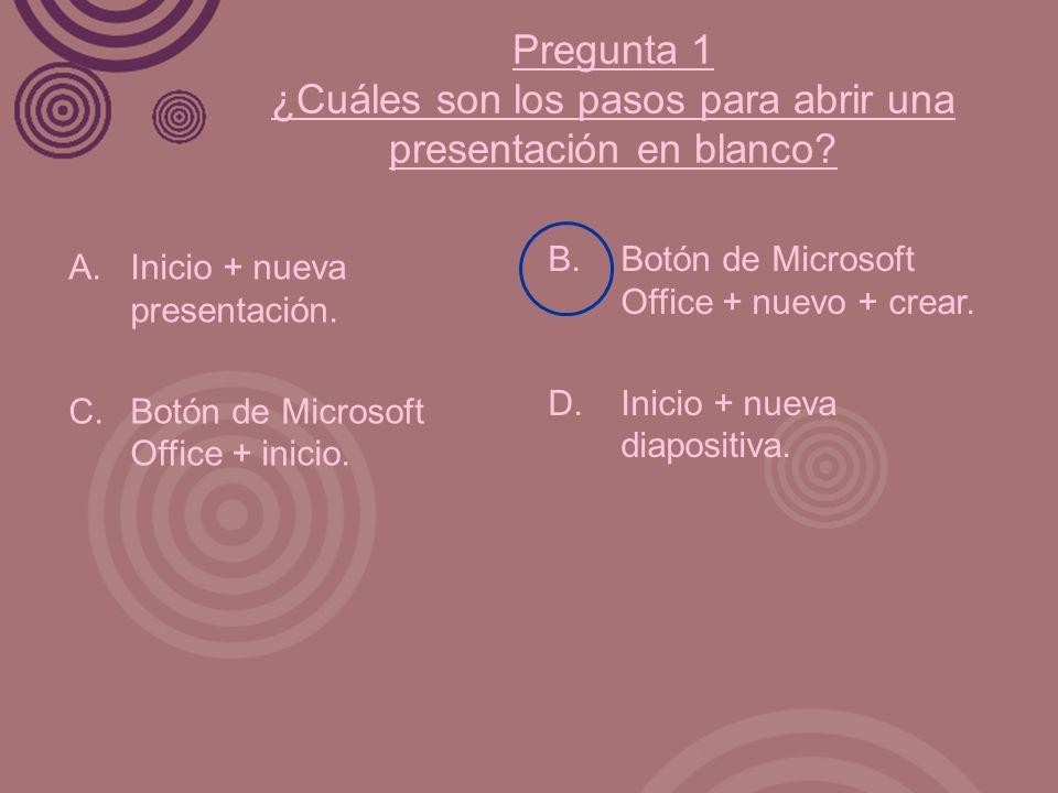 Pregunta 1 ¿Cuáles son los pasos para abrir una presentación en blanco? A. Inicio + nueva presentación. C.Botón de Microsoft Office + inicio. B. Botón