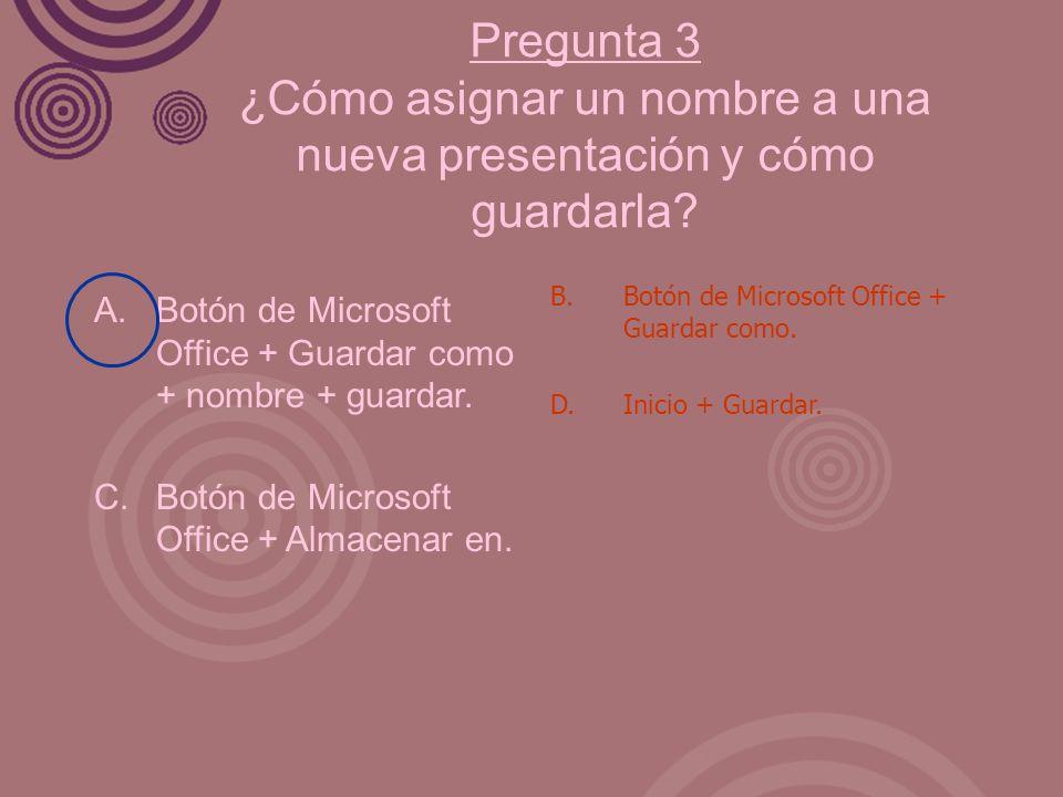 Pregunta 3 ¿Cómo asignar un nombre a una nueva presentación y cómo guardarla? A. Botón de Microsoft Office + Guardar como + nombre + guardar. C. Botón