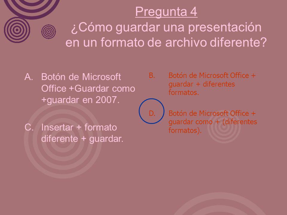 Pregunta 4 ¿Cómo guardar una presentación en un formato de archivo diferente? A. Botón de Microsoft Office +Guardar como +guardar en 2007. C. Insertar