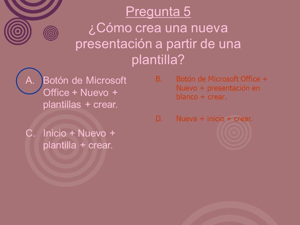 Pregunta 5 ¿Cómo crea una nueva presentación a partir de una plantilla? A. Botón de Microsoft Office + Nuevo + plantillas + crear. C. Inicio + Nuevo +