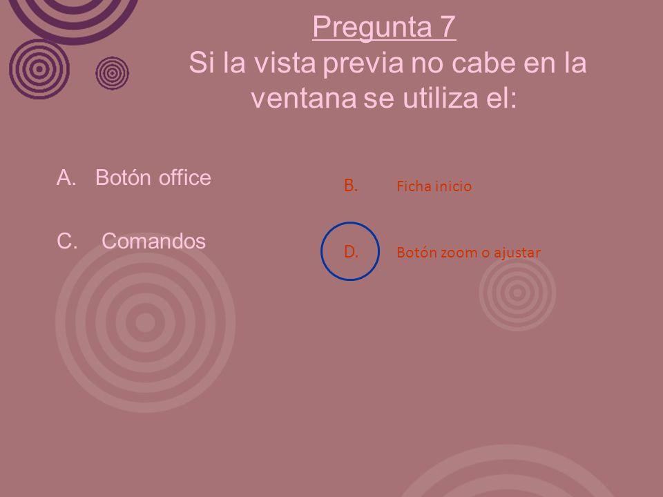 Pregunta 7 Si la vista previa no cabe en la ventana se utiliza el: A. Botón office C. Comandos B. Ficha inicio D. Botón zoom o ajustar