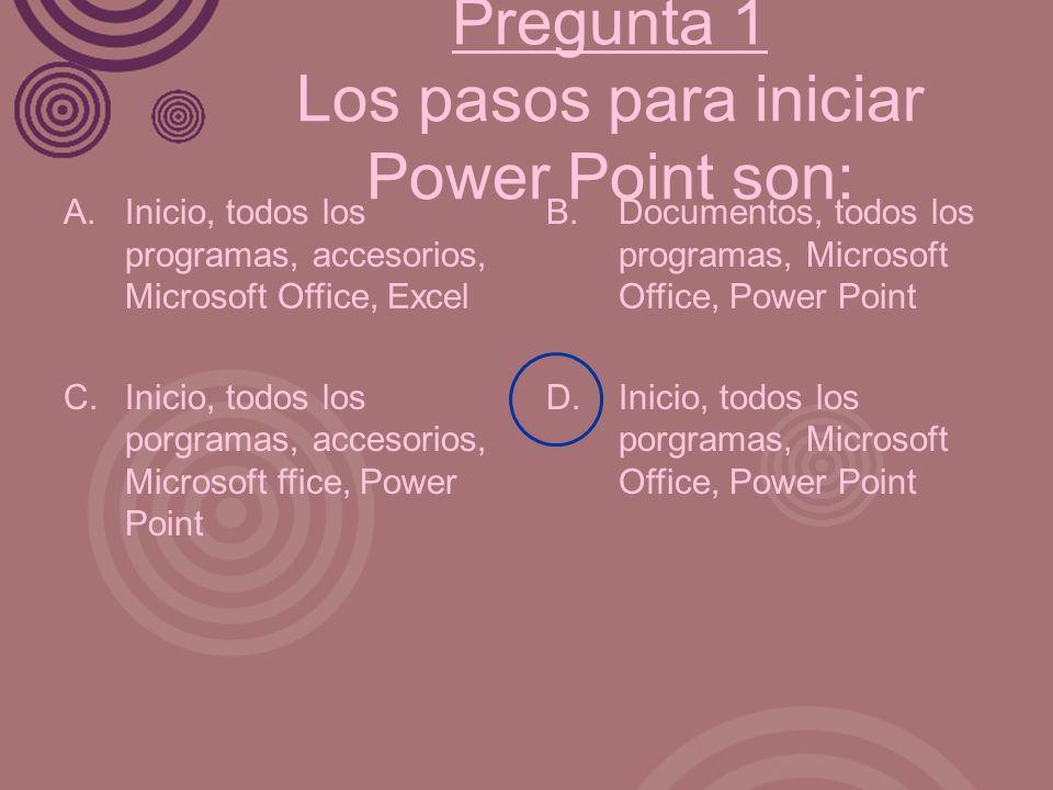 Pregunta 1 Los pasos para iniciar Power Point son: A. Inicio, todos los programas, accesorios, Microsoft Office, Excel C. Inicio, todos los porgramas,