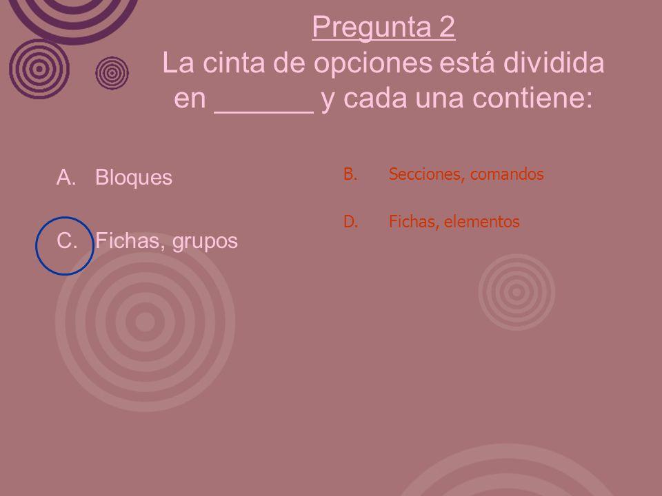 Pregunta 2 La cinta de opciones está dividida en ______ y cada una contiene: A. Bloques C. Fichas, grupos B. Secciones, comandos D. Fichas, elementos