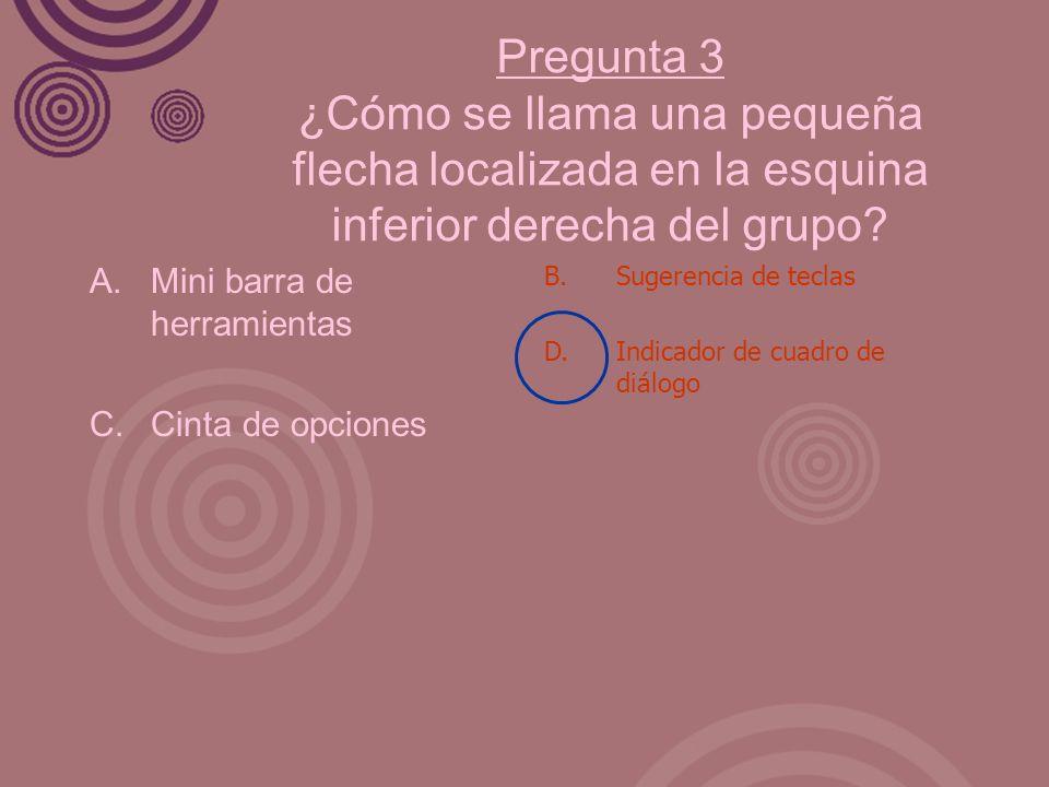 Pregunta 3 ¿Cómo se llama una pequeña flecha localizada en la esquina inferior derecha del grupo? A. Mini barra de herramientas C. Cinta de opciones B