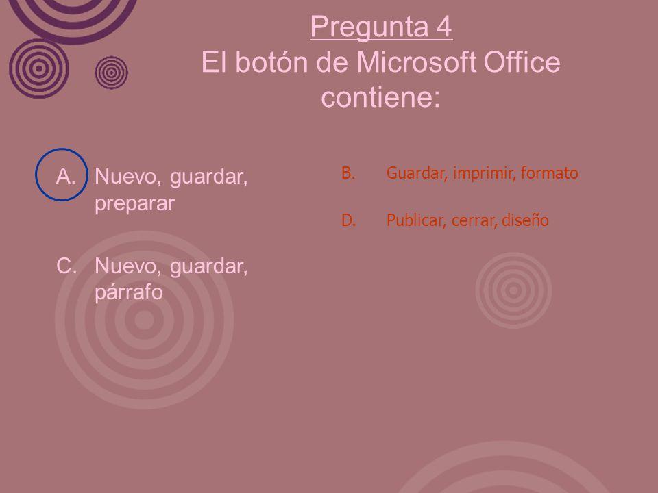 Pregunta 4 El botón de Microsoft Office contiene: A. Nuevo, guardar, preparar C. Nuevo, guardar, párrafo B. Guardar, imprimir, formato D. Publicar, ce