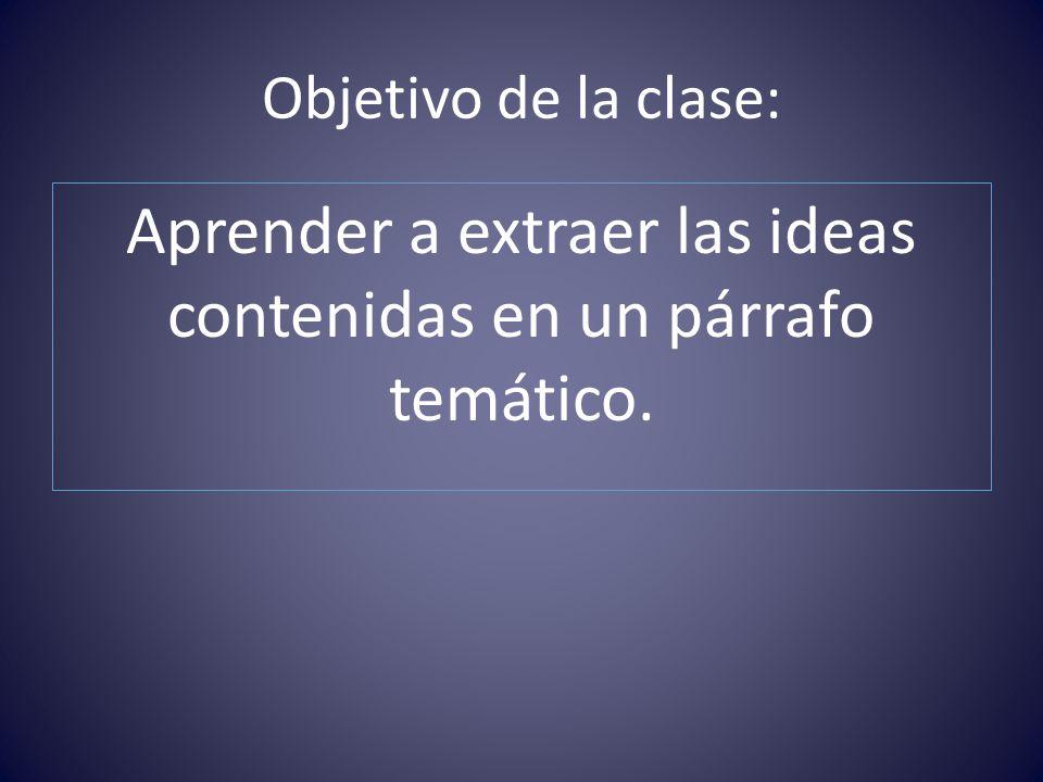 Objetivo de la clase: Aprender a extraer las ideas contenidas en un párrafo temático.