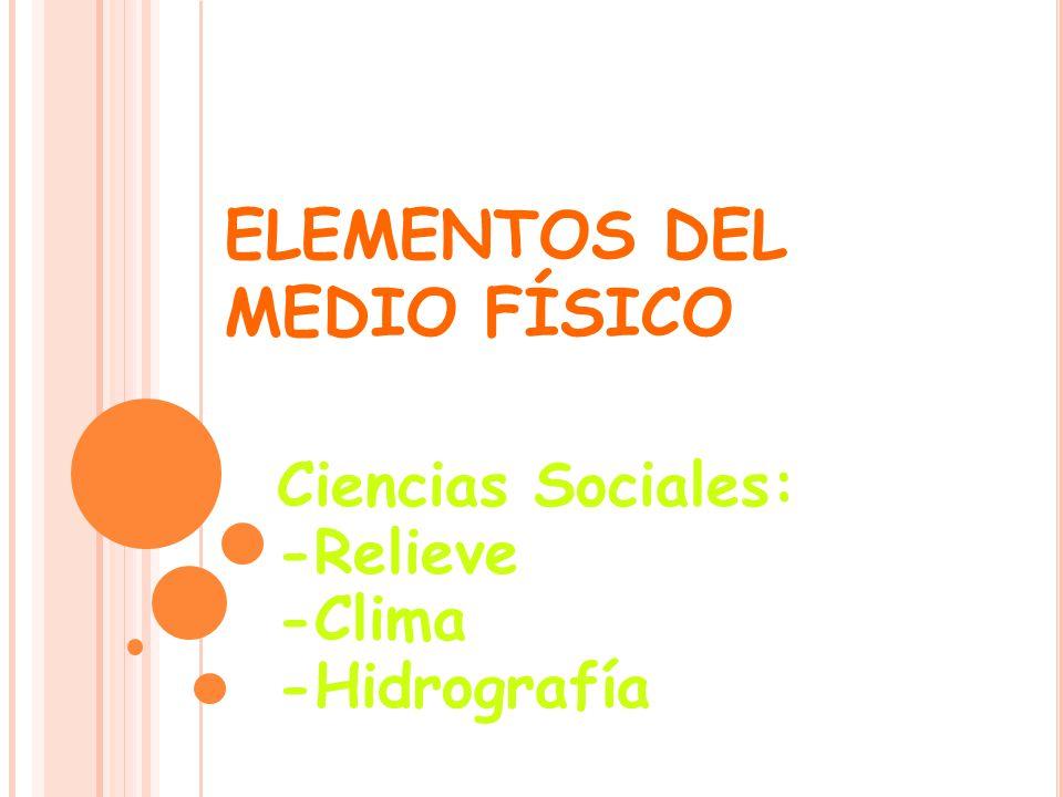 ELEMENTOS DEL MEDIO FÍSICO Ciencias Sociales: -Relieve -Clima -Hidrografía