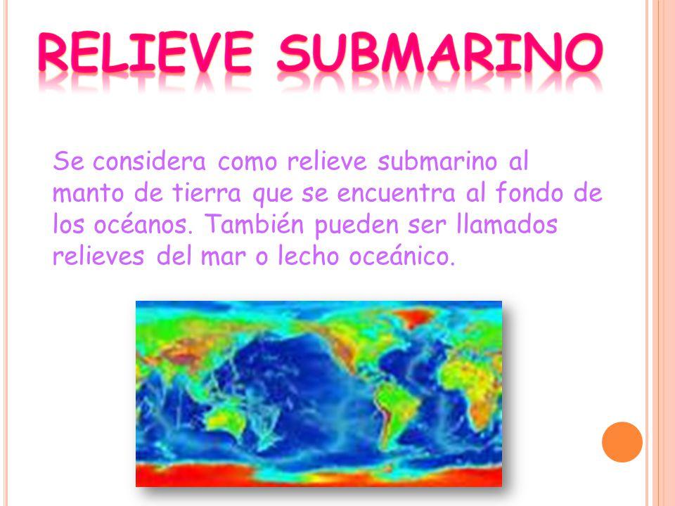 Se considera como relieve submarino al manto de tierra que se encuentra al fondo de los océanos.