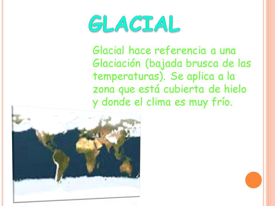 Glacial hace referencia a una Glaciación (bajada brusca de las temperaturas).