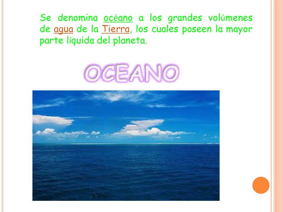 Se denomina oc é ano a los grandes vol ú menes de agua de la Tierra, los cuales poseen la mayor parte l í quida del planeta.