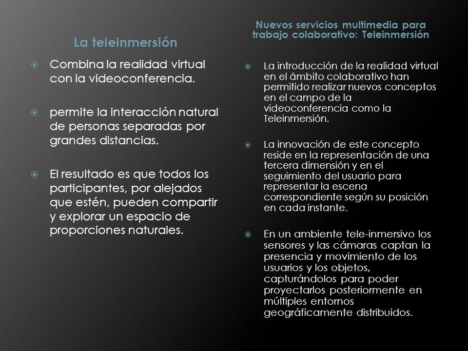 La teleinmersión Nuevos servicios multimedia para trabajo colaborativo: Teleinmersión Combina la realidad virtual con la videoconferencia. permite la