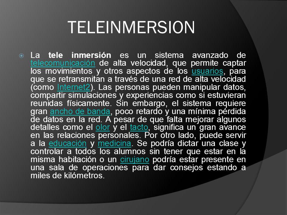 TELEINMERSION La tele inmersión es un sistema avanzado de telecomunicación de alta velocidad, que permite captar los movimientos y otros aspectos de los usuarios, para que se retransmitan a través de una red de alta velocidad (como Internet2).