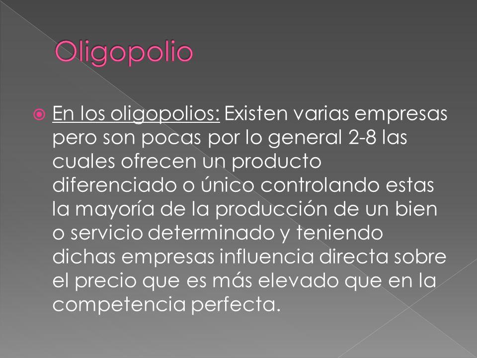 En los oligopolios: Existen varias empresas pero son pocas por lo general 2-8 las cuales ofrecen un producto diferenciado o único controlando estas la mayoría de la producción de un bien o servicio determinado y teniendo dichas empresas influencia directa sobre el precio que es más elevado que en la competencia perfecta.