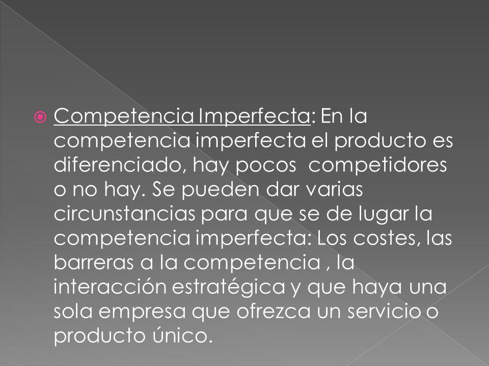 Competencia Imperfecta: En la competencia imperfecta el producto es diferenciado, hay pocos competidores o no hay. Se pueden dar varias circunstancias