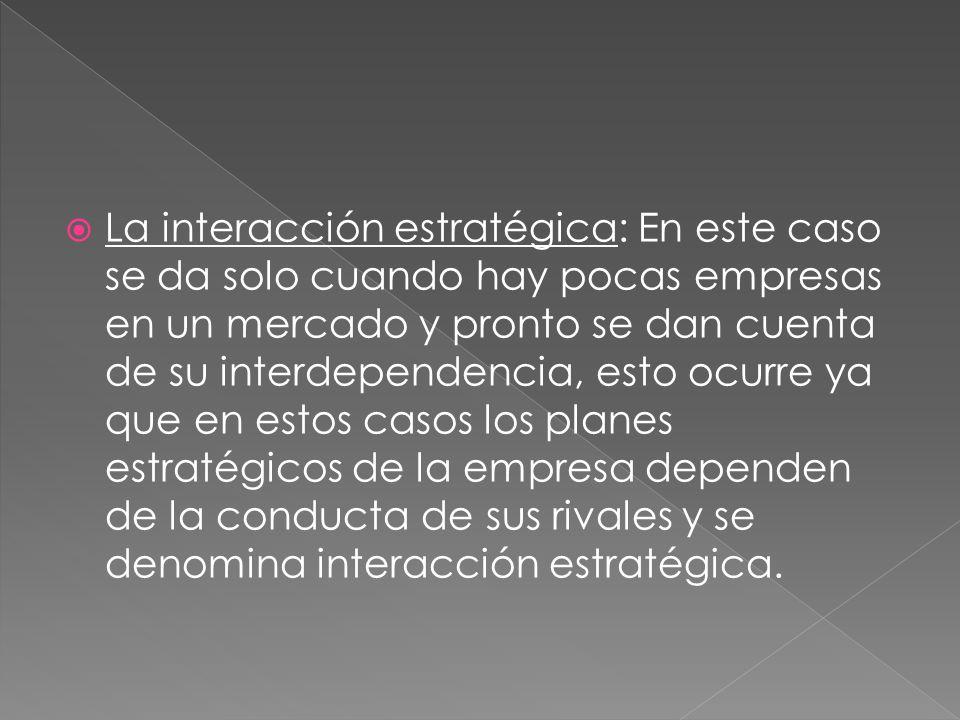 La interacción estratégica: En este caso se da solo cuando hay pocas empresas en un mercado y pronto se dan cuenta de su interdependencia, esto ocurre