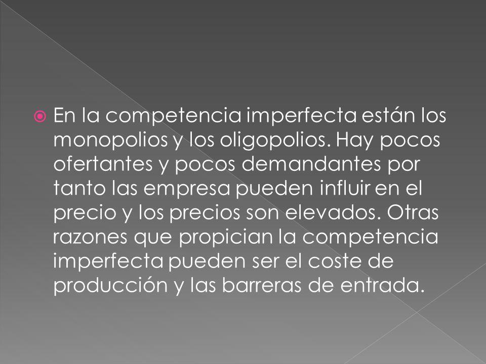 En la competencia imperfecta están los monopolios y los oligopolios. Hay pocos ofertantes y pocos demandantes por tanto las empresa pueden influir en