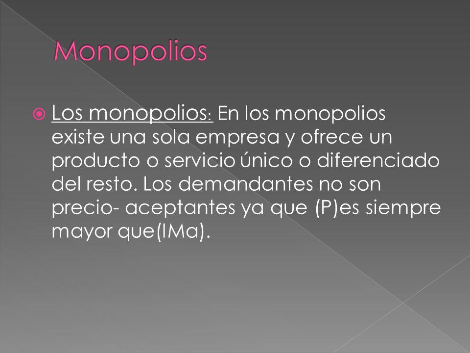Los monopolios : En los monopolios existe una sola empresa y ofrece un producto o servicio único o diferenciado del resto.