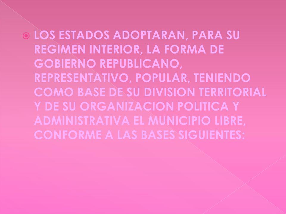 LOS ESTADOS ADOPTARAN, PARA SU REGIMEN INTERIOR, LA FORMA DE GOBIERNO REPUBLICANO, REPRESENTATIVO, POPULAR, TENIENDO COMO BASE DE SU DIVISION TERRITORIAL Y DE SU ORGANIZACION POLITICA Y ADMINISTRATIVA EL MUNICIPIO LIBRE, CONFORME A LAS BASES SIGUIENTES: