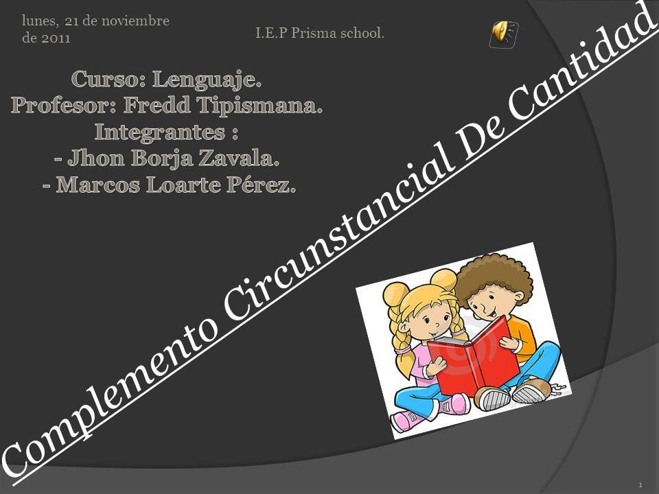 Complemento Circunstancial De Cantidad lunes, 21 de noviembre de 2011 1 I.E.P Prisma school.