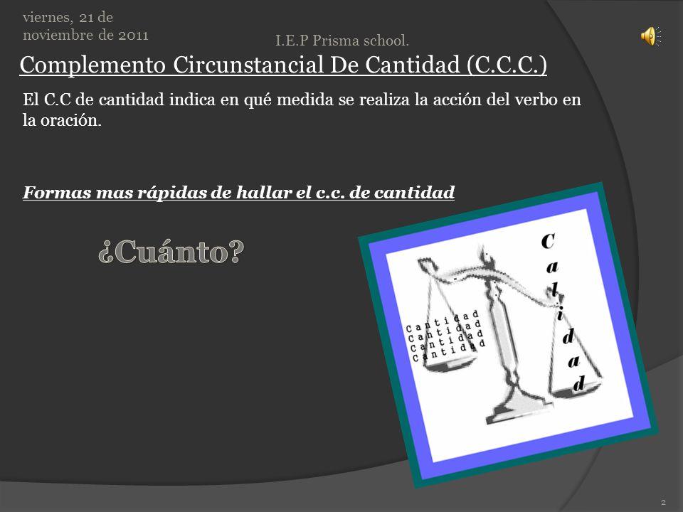 Complemento Circunstancial De Cantidad (C.C.C.) viernes, 21 de noviembre de 2011 I.E.P Prisma school.