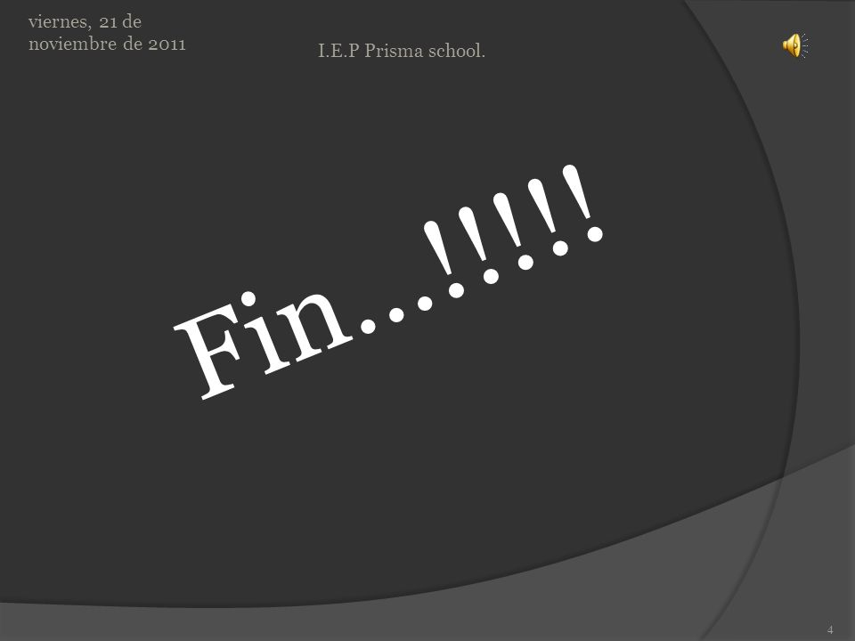 Fin…!!!!! viernes, 21 de noviembre de 2011 4 I.E.P Prisma school.