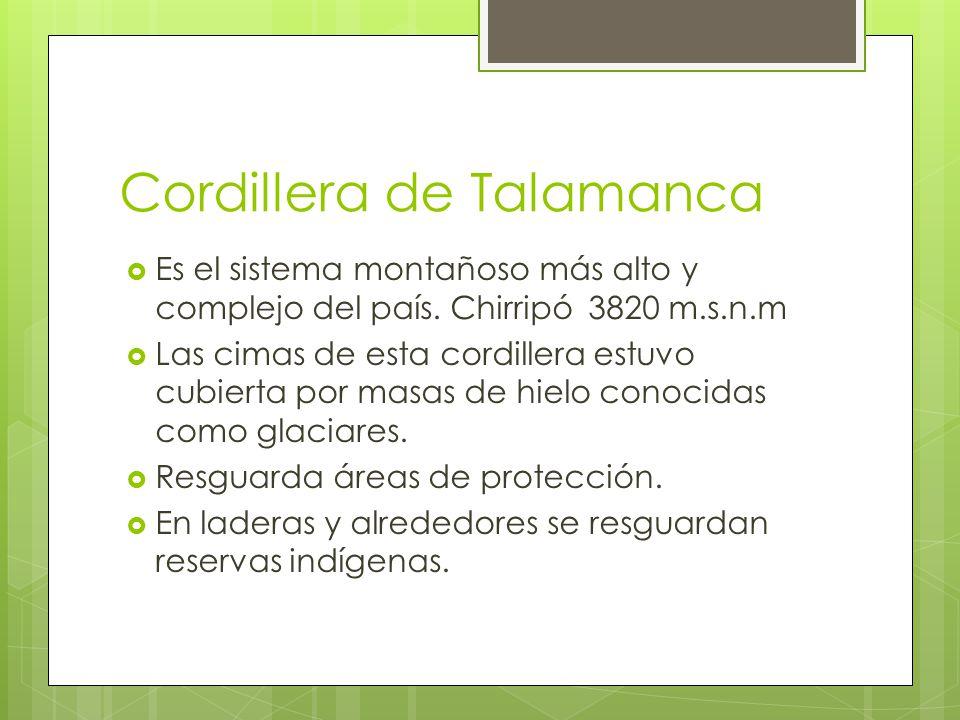 Cordillera de Talamanca Es el sistema montañoso más alto y complejo del país. Chirripó 3820 m.s.n.m Las cimas de esta cordillera estuvo cubierta por m