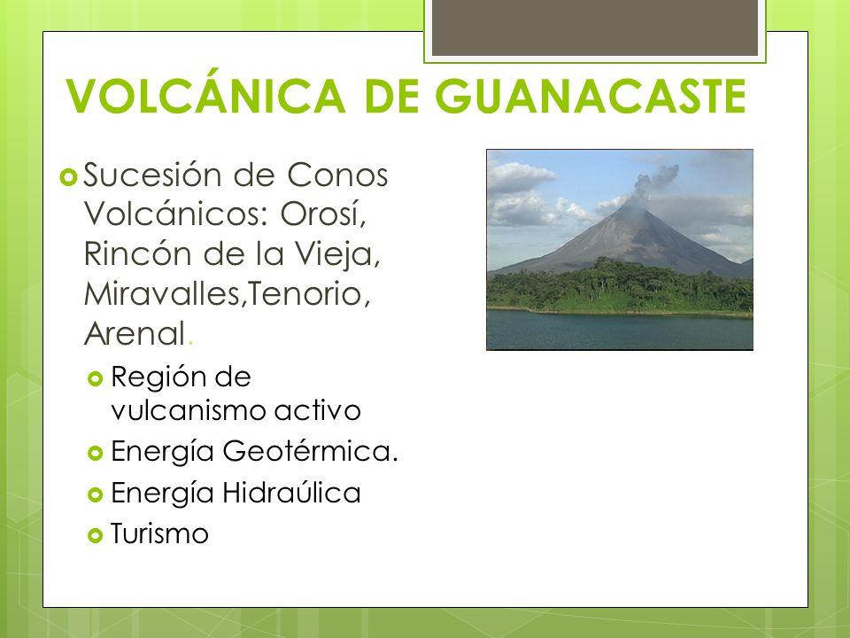 VOLCÁNICA DE GUANACASTE Sucesión de Conos Volcánicos: Orosí, Rincón de la Vieja, Miravalles,Tenorio, Arenal. Región de vulcanismo activo Energía Geoté