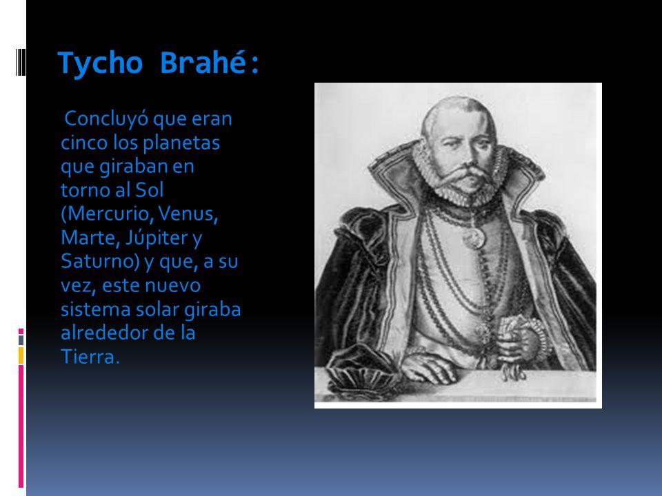 Tycho Brahé: Concluyó que eran cinco los planetas que giraban en torno al Sol (Mercurio, Venus, Marte, Júpiter y Saturno) y que, a su vez, este nuevo sistema solar giraba alrededor de la Tierra.