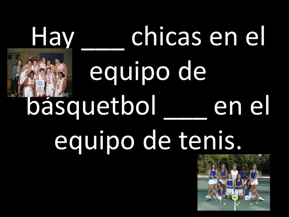 Hay ___ chicas en el equipo de básquetbol ___ en el equipo de tenis.