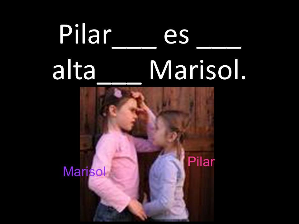 Pilar___ es ___ alta___ Marisol. Pilar Marisol