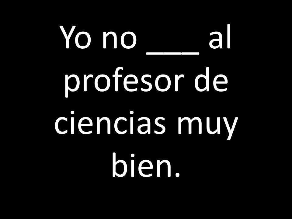 Yo no ___ al profesor de ciencias muy bien.