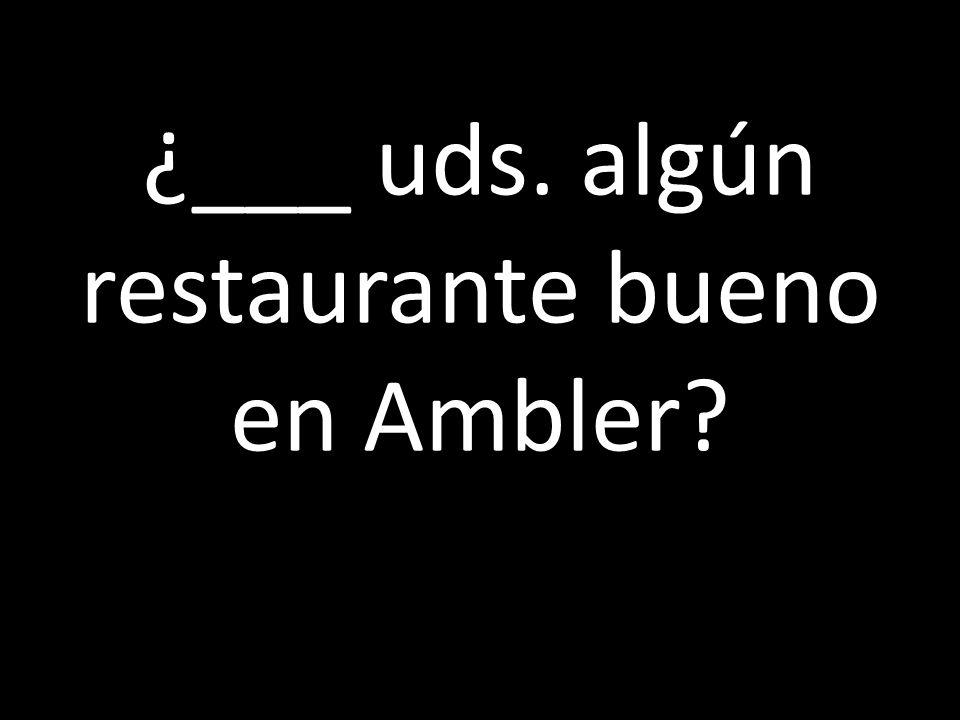 ¿___ uds. algún restaurante bueno en Ambler?