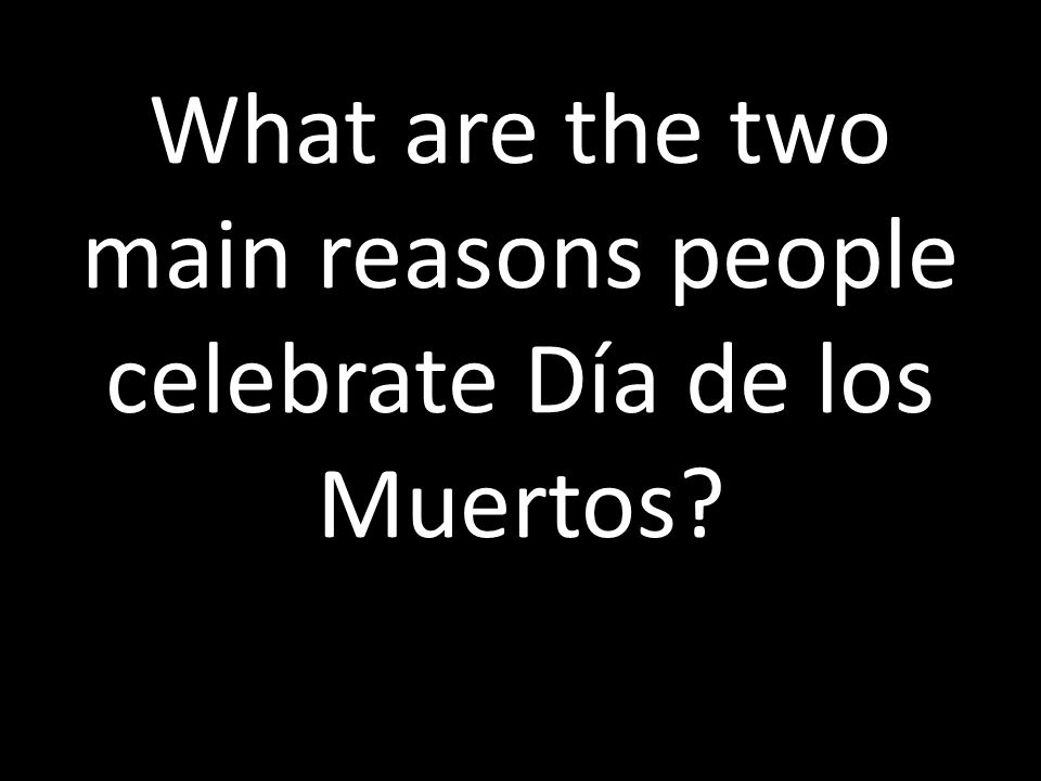 What are the two main reasons people celebrate Día de los Muertos?