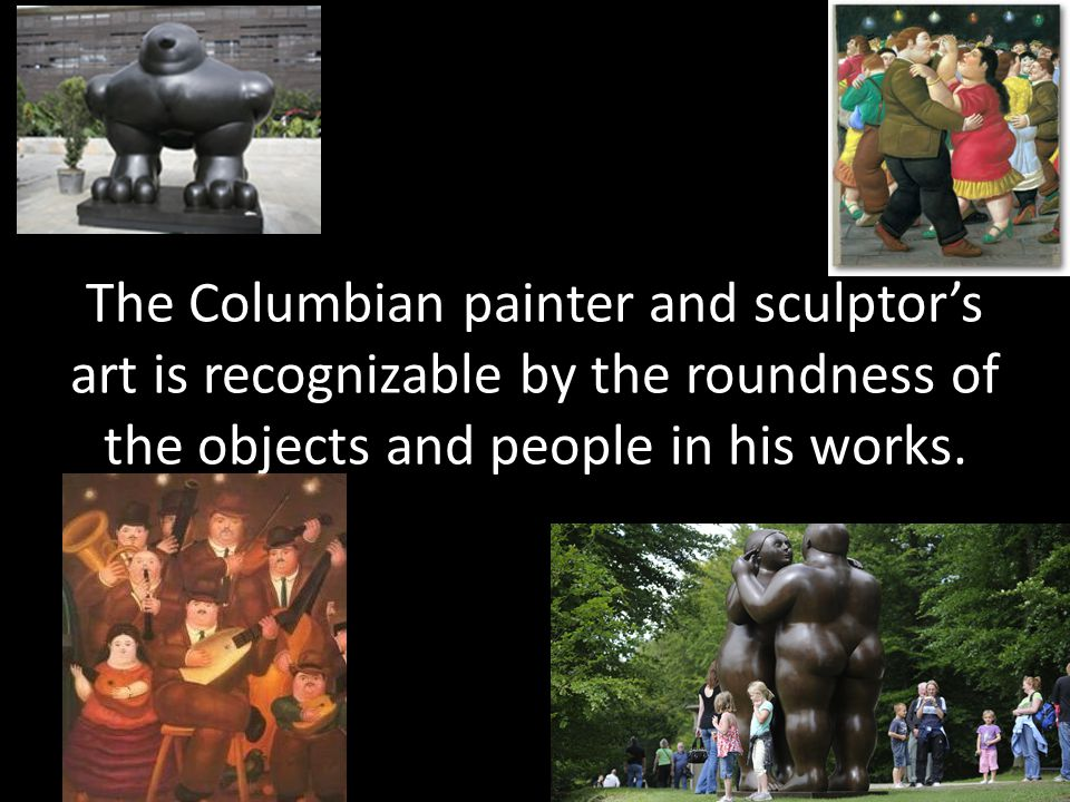 The Columbian painter and sculptors art is recognizable by the roundness of the objects and people in his works.
