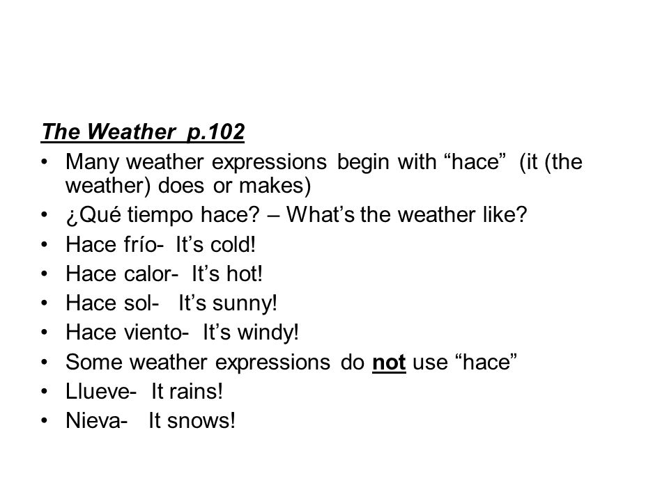 The Weather p.102 Many weather expressions begin with hace (it (the weather) does or makes) ¿Qué tiempo hace.