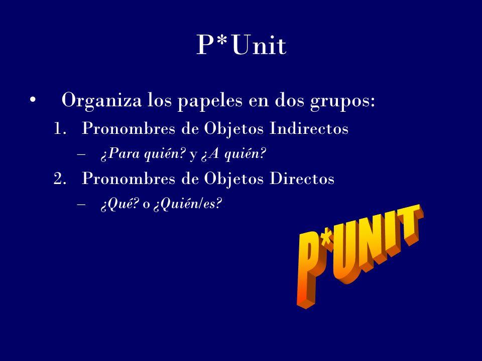 P*Unit Organiza los papeles en dos grupos: 1.Pronombres de Objetos Indirectos –¿Para quién? y ¿A quién? 2.Pronombres de Objetos Directos –¿Qué? o ¿Qui