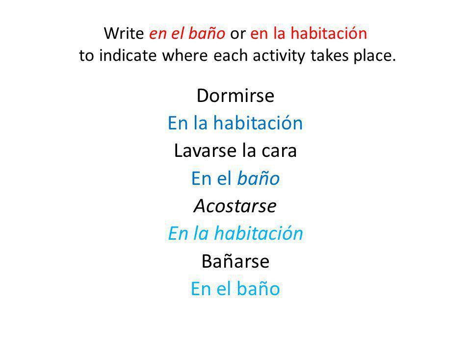 Write en el baño or en la habitación to indicate where each activity takes place.