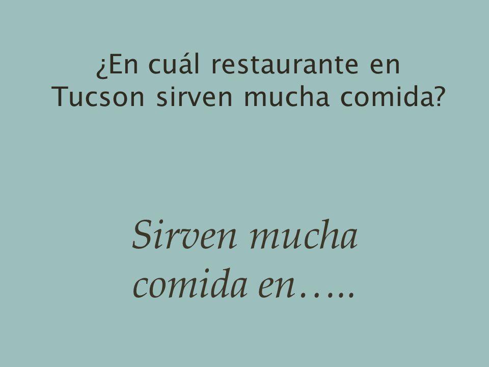 ¿En cuál restaurante en Tucson sirven mucha comida? Sirven mucha comida en…..