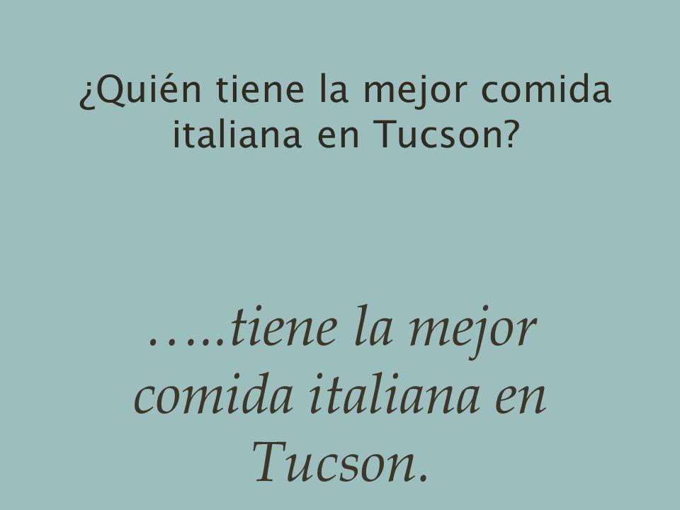 ¿Quién tiene la mejor comida italiana en Tucson? …..tiene la mejor comida italiana en Tucson.