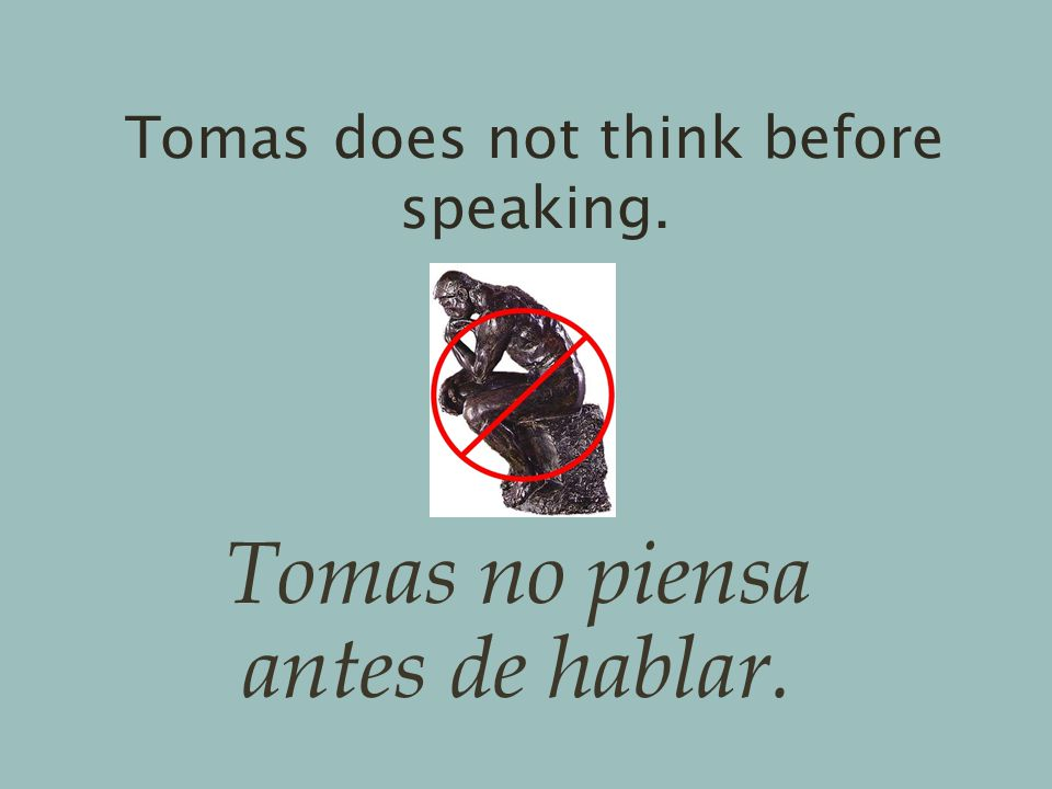 Tomas does not think before speaking. Tomas no piensa antes de hablar.
