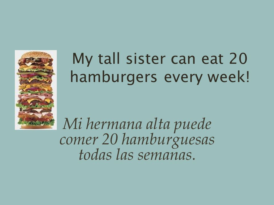 My tall sister can eat 20 hamburgers every week.