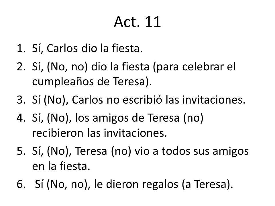 Act. 11 1.Sí, Carlos dio la fiesta. 2.Sí, (No, no) dio la fiesta (para celebrar el cumpleaños de Teresa). 3.Sí (No), Carlos no escribió las invitacion