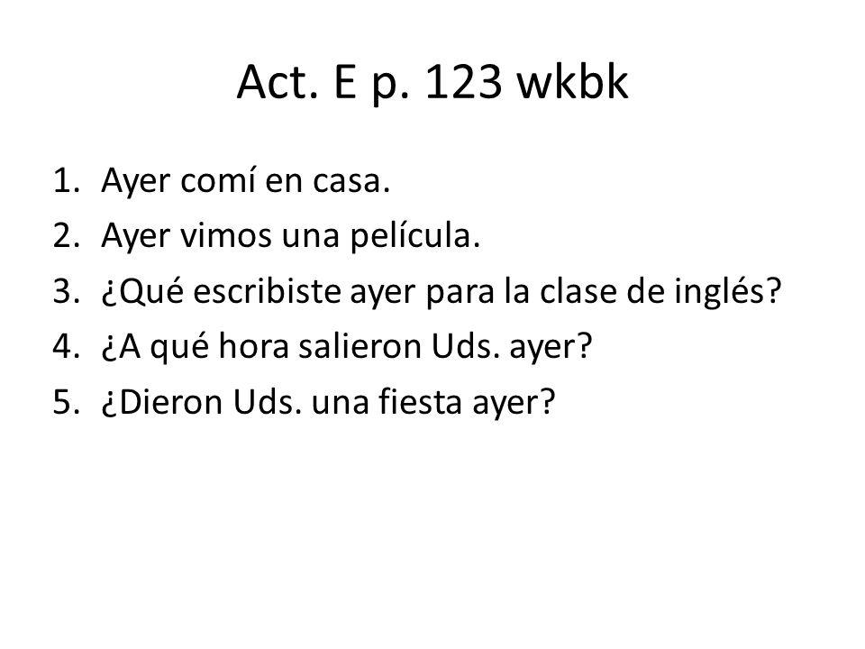 Act. E p. 123 wkbk 1.Ayer comí en casa. 2.Ayer vimos una película. 3.¿Qué escribiste ayer para la clase de inglés? 4.¿A qué hora salieron Uds. ayer? 5