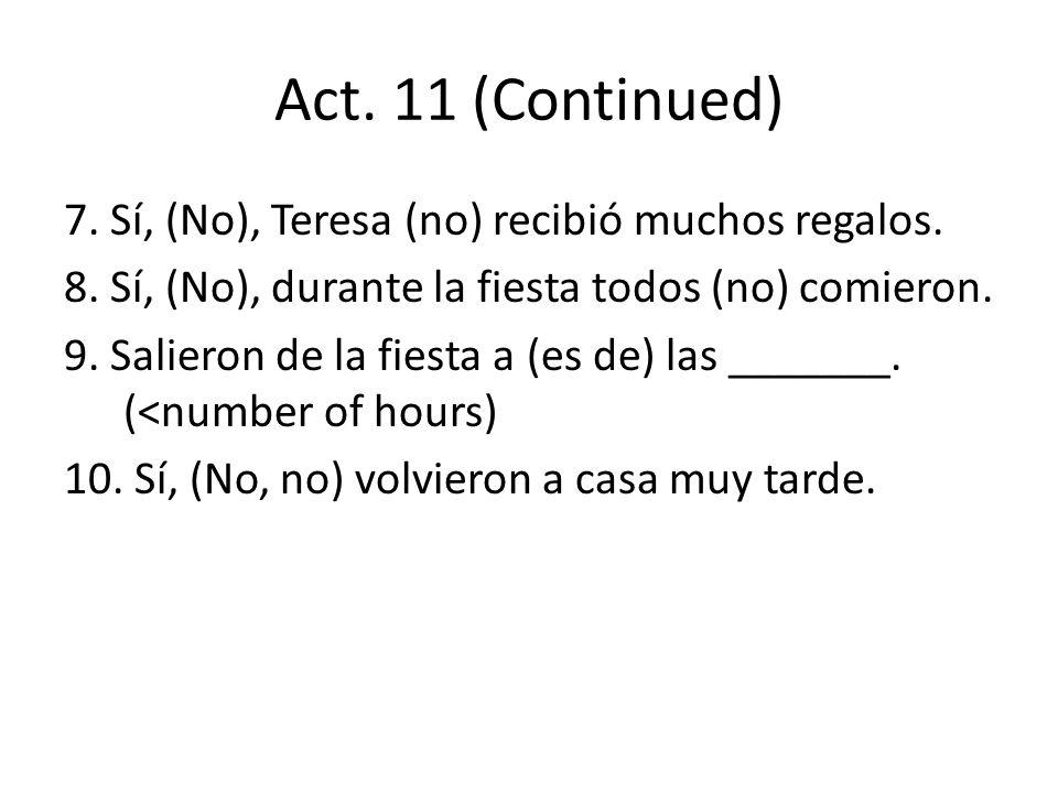 Act. 11 (Continued) 7. Sí, (No), Teresa (no) recibió muchos regalos. 8. Sí, (No), durante la fiesta todos (no) comieron. 9. Salieron de la fiesta a (e